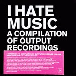 Various I Hate Music - A Compilation Of Output Recordings